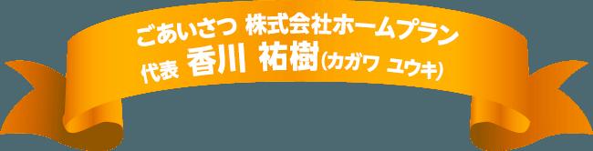 ごあいさつ株式会社ホームプラン 代表 香川 祐樹(カガワ ユウキ)